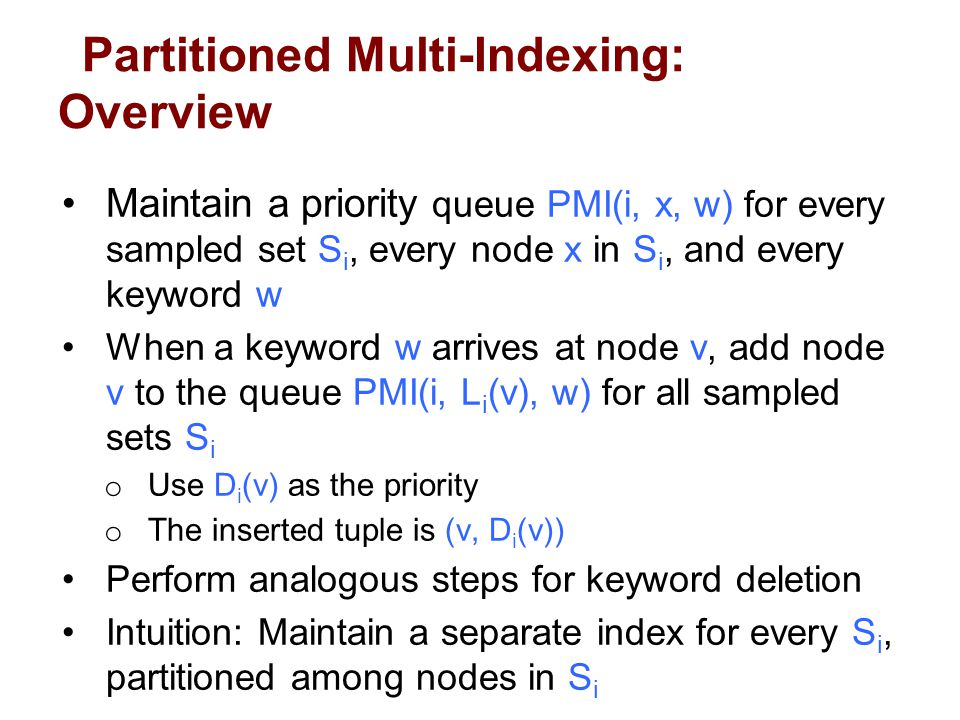 Partitioned Multi-Indexing: Overview Maintain a priority queue PMI(i, x, w) for every sampled set S i, every node x in S i, and every keyword w When a keyword w arrives at node v, add node v to the queue PMI(i, L i (v), w) for all sampled sets S i o Use D i (v) as the priority o The inserted tuple is (v, D i (v)) Perform analogous steps for keyword deletion Intuition: Maintain a separate index for every S i, partitioned among nodes in S i