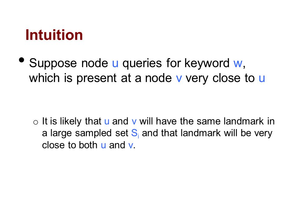 Intuition Suppose node u queries for keyword w, which is present at a node v very close to u o It is likely that u and v will have the same landmark in a large sampled set S i and that landmark will be very close to both u and v.