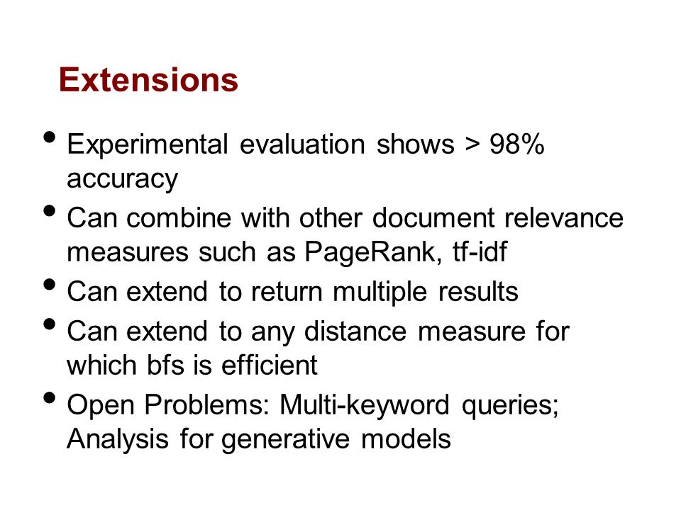 Extensions Experimental evaluation shows > 98% accuracy Can combine with other document relevance measures such as PageRank, tf-idf Can extend to return multiple results Can extend to any distance measure for which bfs is efficient Open Problems: Multi-keyword queries; Analysis for generative models