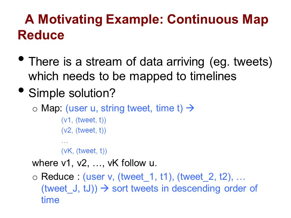 A Motivating Example: Continuous Map Reduce There is a stream of data arriving (eg.