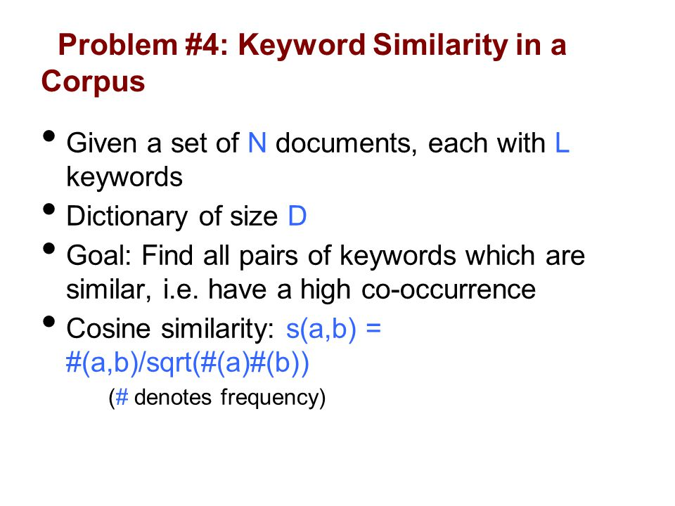 Problem #4: Keyword Similarity in a Corpus Given a set of N documents, each with L keywords Dictionary of size D Goal: Find all pairs of keywords which are similar, i.e.