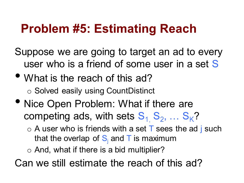 Problem #5: Estimating Reach Suppose we are going to target an ad to every user who is a friend of some user in a set S What is the reach of this ad.
