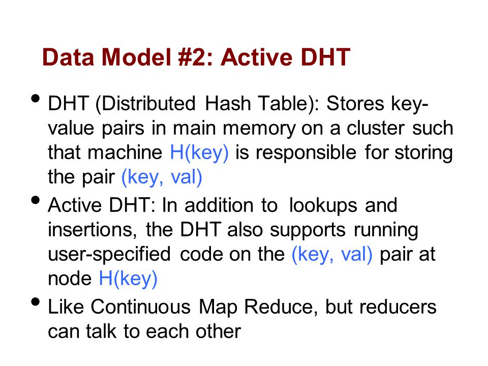 Data Model #2: Active DHT DHT (Distributed Hash Table): Stores key- value pairs in main memory on a cluster such that machine H(key) is responsible for storing the pair (key, val) Active DHT: In addition to lookups and insertions, the DHT also supports running user-specified code on the (key, val) pair at node H(key) Like Continuous Map Reduce, but reducers can talk to each other