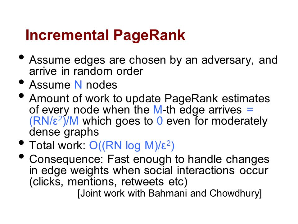 Incremental PageRank Assume edges are chosen by an adversary, and arrive in random order Assume N nodes Amount of work to update PageRank estimates of every node when the M-th edge arrives = (RN/ε 2 )/M which goes to 0 even for moderately dense graphs Total work: O((RN log M)/ε 2 ) Consequence: Fast enough to handle changes in edge weights when social interactions occur (clicks, mentions, retweets etc) [Joint work with Bahmani and Chowdhury]