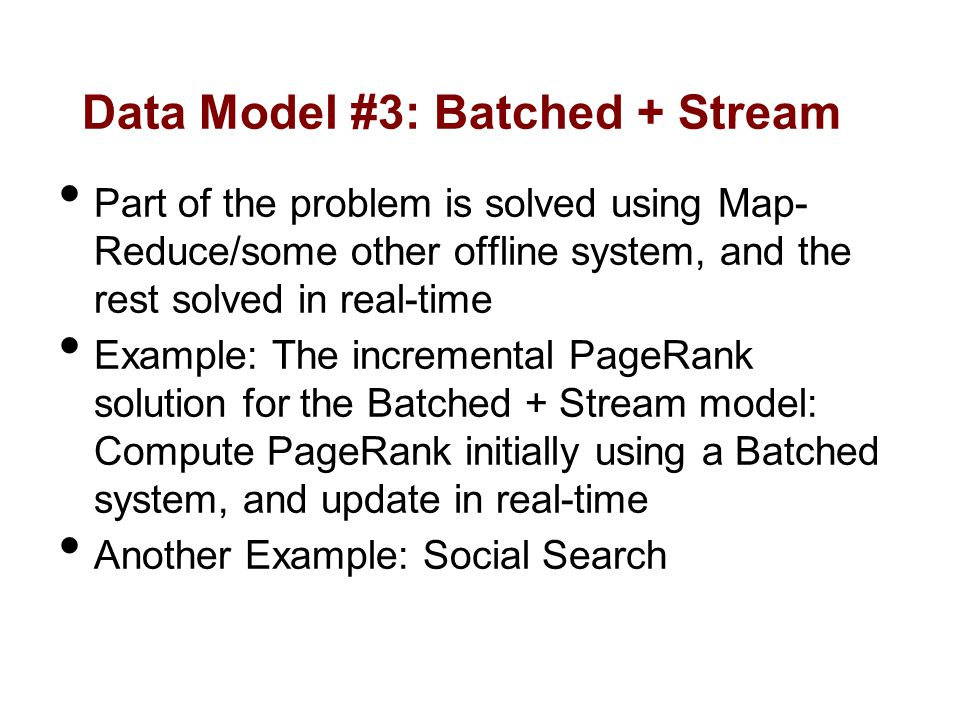 Data Model #3: Batched + Stream Part of the problem is solved using Map- Reduce/some other offline system, and the rest solved in real-time Example: The incremental PageRank solution for the Batched + Stream model: Compute PageRank initially using a Batched system, and update in real-time Another Example: Social Search