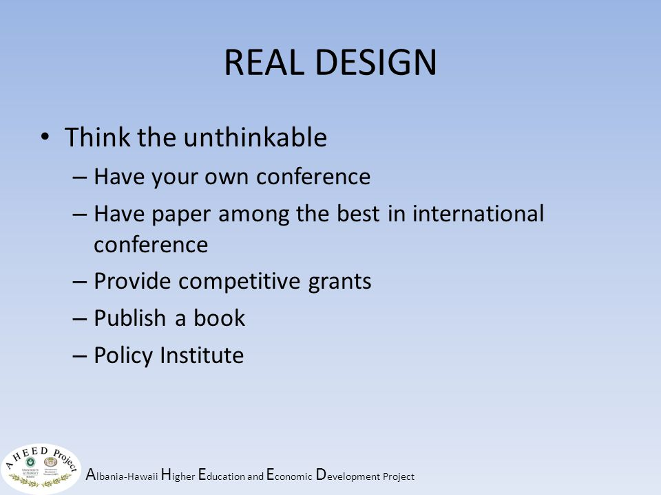 A lbania-Hawaii H igher E ducation and E conomic D evelopment Project REAL DESIGN Think the unthinkable – Have your own conference – Have paper among the best in international conference – Provide competitive grants – Publish a book – Policy Institute