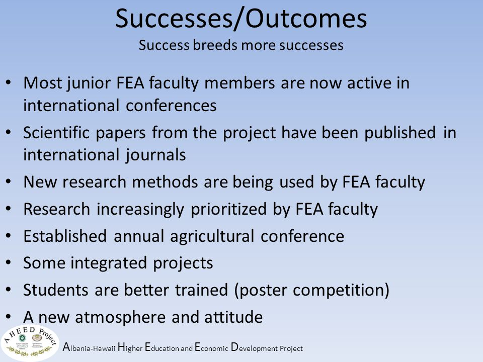 A lbania-Hawaii H igher E ducation and E conomic D evelopment Project Successes/Outcomes Success breeds more successes Most junior FEA faculty members are now active in international conferences Scientific papers from the project have been published in international journals New research methods are being used by FEA faculty Research increasingly prioritized by FEA faculty Established annual agricultural conference Some integrated projects Students are better trained (poster competition) A new atmosphere and attitude