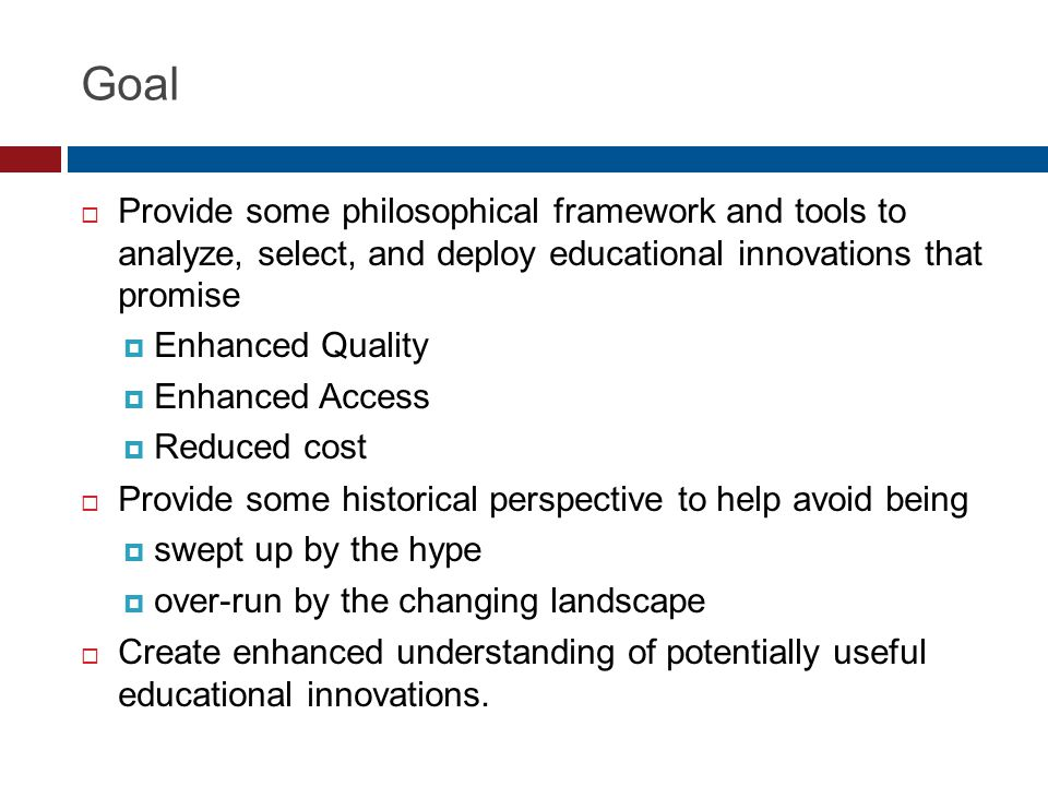 Goal Provide some philosophical framework and tools to analyze, select, and deploy educational innovations that promise Enhanced Quality Enhanced Access Reduced cost Provide some historical perspective to help avoid being swept up by the hype over-run by the changing landscape Create enhanced understanding of potentially useful educational innovations.