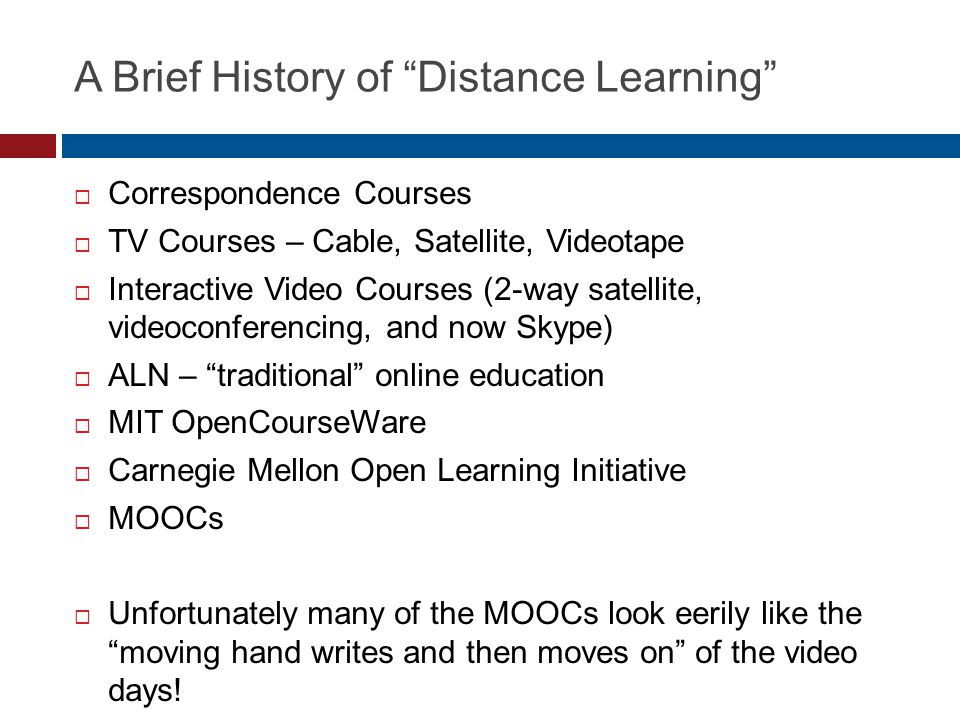 A Brief History of Distance Learning Correspondence Courses TV Courses – Cable, Satellite, Videotape Interactive Video Courses (2-way satellite, videoconferencing, and now Skype) ALN – traditional online education MIT OpenCourseWare Carnegie Mellon Open Learning Initiative MOOCs Unfortunately many of the MOOCs look eerily like the moving hand writes and then moves on of the video days!