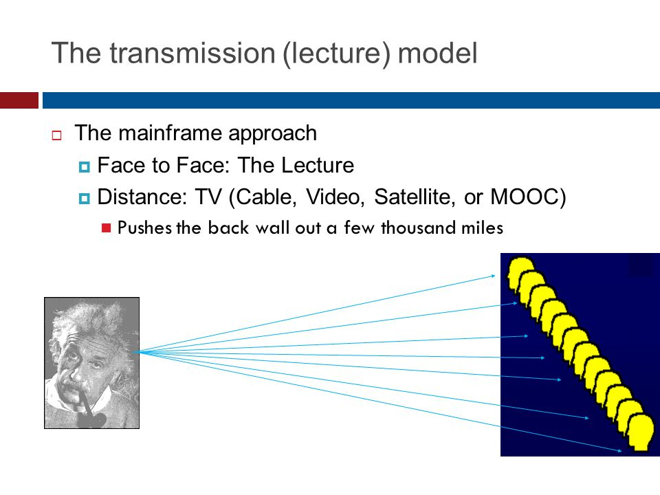 The transmission (lecture) model The mainframe approach Face to Face: The Lecture Distance: TV (Cable, Video, Satellite, or MOOC) Pushes the back wall out a few thousand miles