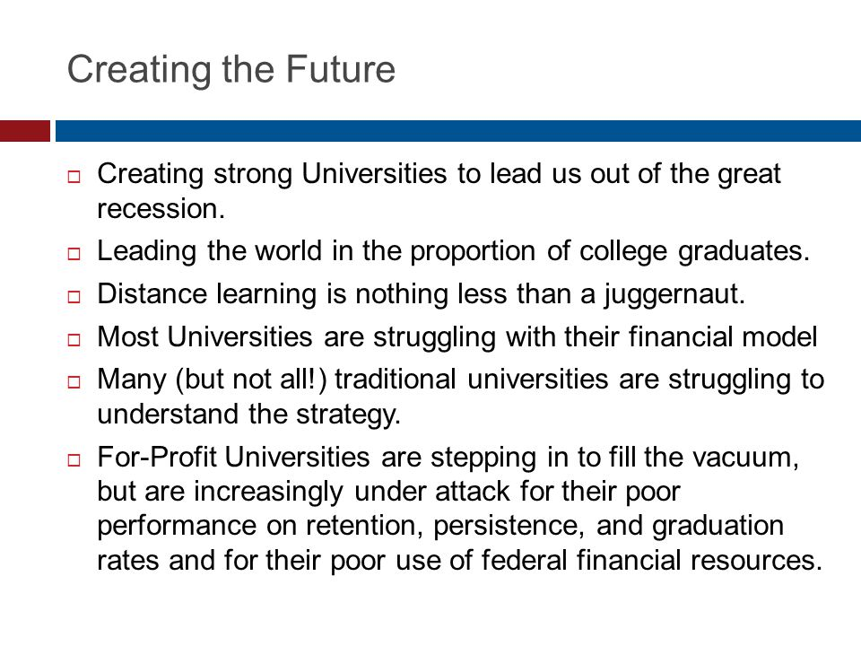 Creating the Future Creating strong Universities to lead us out of the great recession.