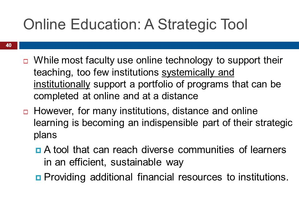 Online Education: A Strategic Tool While most faculty use online technology to support their teaching, too few institutions systemically and institutionally support a portfolio of programs that can be completed at online and at a distance However, for many institutions, distance and online learning is becoming an indispensible part of their strategic plans A tool that can reach diverse communities of learners in an efficient, sustainable way Providing additional financial resources to institutions.