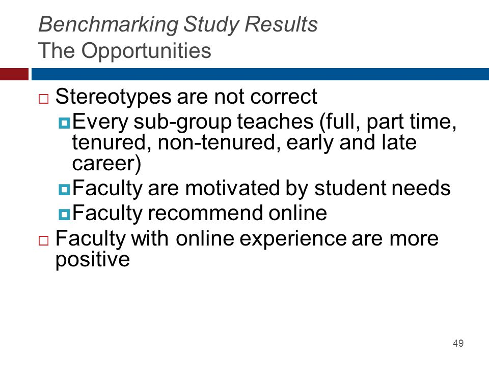 Benchmarking Study Results The Opportunities Stereotypes are not correct Every sub-group teaches (full, part time, tenured, non-tenured, early and late career) Faculty are motivated by student needs Faculty recommend online Faculty with online experience are more positive 49
