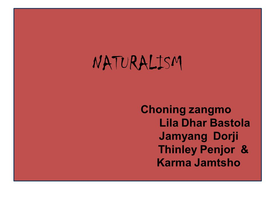NATURALISM Choning zangmo Lila Dhar Bastola Jamyang Dorji Thinley Penjor & Karma Jamtsho