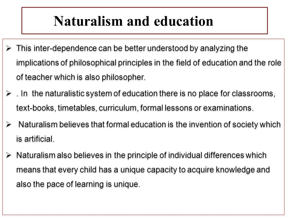 NdNaturalism and education education This inter-dependence can be better understood by analyzing the implications of philosophical principles in the field of education and the role of teacher which is also philosopher..