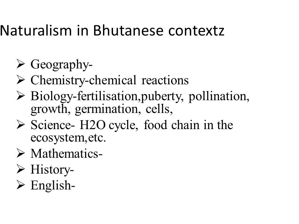 Naturalism in Bhutanese contextz Geography- Chemistry-chemical reactions Biology-fertilisation,puberty, pollination, growth, germination, cells, Science- H2O cycle, food chain in the ecosystem,etc.