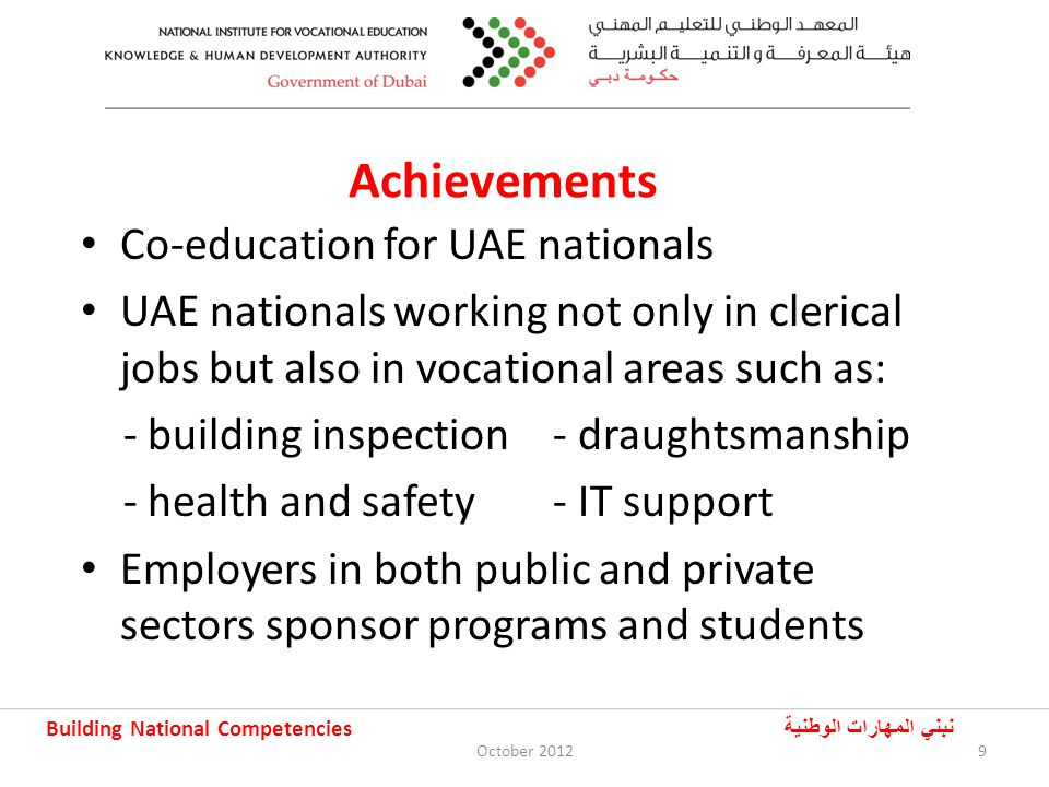 Building National Competencies نبني المهارات الوطنية Achievements Co-education for UAE nationals UAE nationals working not only in clerical jobs but also in vocational areas such as: - building inspection - draughtsmanship - health and safety- IT support Employers in both public and private sectors sponsor programs and students 9October 2012