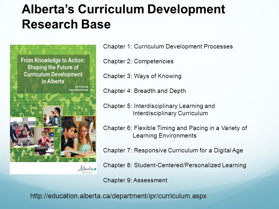 http://education.alberta.ca/department/ipr/curriculum.aspx Chapter 1: Curriculum Development Processes Chapter 2: Competencies Chapter 3: Ways of Knowing Chapter 4: Breadth and Depth Chapter 5: Interdisciplinary Learning and Interdisciplinary Curriculum Chapter 6: Flexible Timing and Pacing in a Variety of Learning Environments Chapter 7: Responsive Curriculum for a Digital Age Chapter 8: Student-Centered/Personalized Learning Chapter 9: Assessment Albertas Curriculum Development Research Base