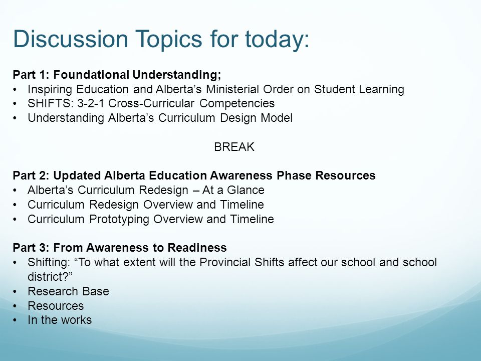 Discussion Topics for today: Part 1: Foundational Understanding; Inspiring Education and Albertas Ministerial Order on Student Learning SHIFTS: 3-2-1 Cross-Curricular Competencies Understanding Albertas Curriculum Design Model BREAK Part 2: Updated Alberta Education Awareness Phase Resources Albertas Curriculum Redesign – At a Glance Curriculum Redesign Overview and Timeline Curriculum Prototyping Overview and Timeline Part 3: From Awareness to Readiness Shifting: To what extent will the Provincial Shifts affect our school and school district.