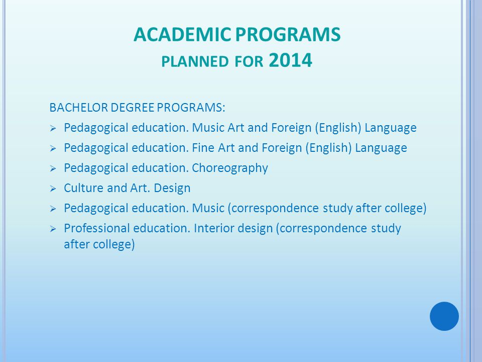 ACADEMIC PROGRAMS PLANNED FOR 2014 BACHELOR DEGREE PROGRAMS: Pedagogical education. Music Art and Foreign (English) Language Pedagogical education. Fi