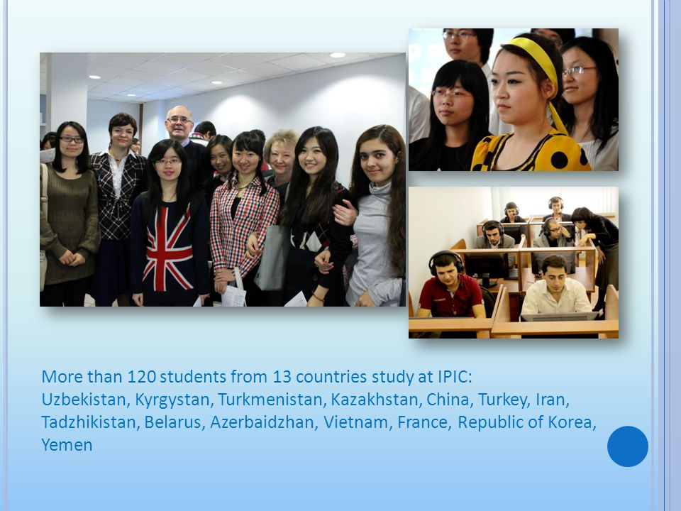 More than 120 students from 13 countries study at IPIC: Uzbekistan, Kyrgystan, Turkmenistan, Kazakhstan, China, Turkey, Iran, Tadzhikistan, Belarus, A