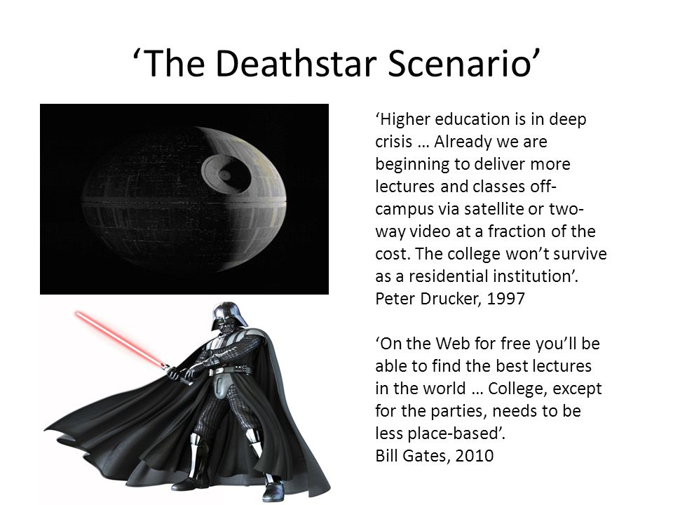 The Deathstar Scenario Higher education is in deep crisis … Already we are beginning to deliver more lectures and classes off- campus via satellite or two- way video at a fraction of the cost.