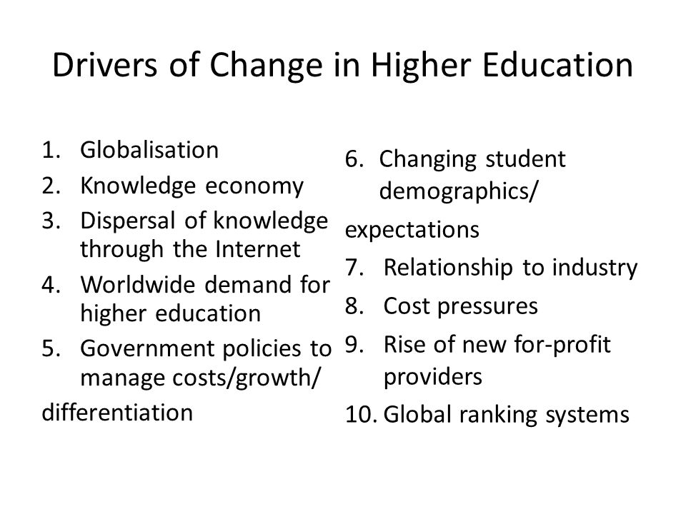 Drivers of Change in Higher Education 1.Globalisation 2.Knowledge economy 3.Dispersal of knowledge through the Internet 4.Worldwide demand for higher education 5.Government policies to manage costs/growth/ differentiation 6.Changing student demographics/ expectations 7.Relationship to industry 8.Cost pressures 9.Rise of new for-profit providers 10.Global ranking systems