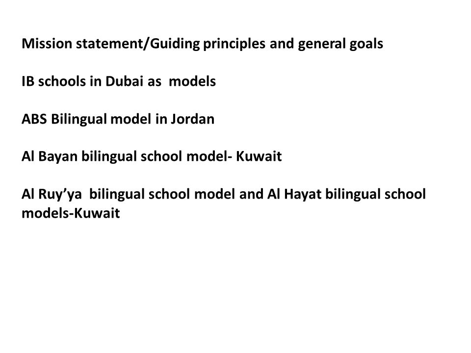 Mission statement/Guiding principles and general goals IB schools in Dubai as models ABS Bilingual model in Jordan Al Bayan bilingual school model- Kuwait Al Ruyya bilingual school model and Al Hayat bilingual school models-Kuwait