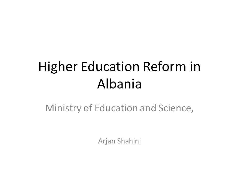Higher Education Reform in Albania Ministry of Education and Science, Arjan Shahini