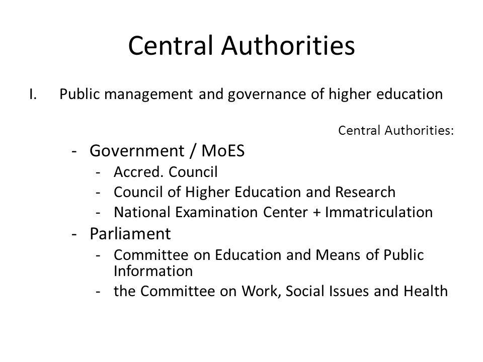 Central Authorities I.Public management and governance of higher education Central Authorities: -Government / MoES -Accred. Council -Council of Higher