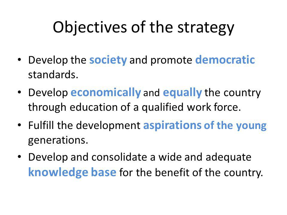 Objectives of the strategy Develop the society and promote democratic standards. Develop economically and equally the country through education of a q