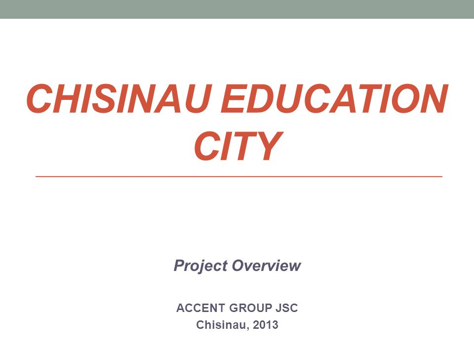 CHISINAU EDUCATION CITY Project Overview ACCENT GROUP JSC Chisinau, 2013