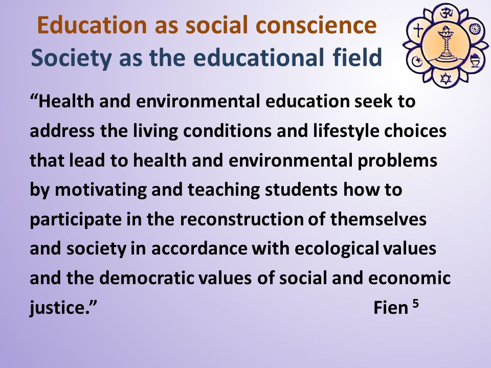 Education as social conscience Society as the educational field Health and environmental education seek to address the living conditions and lifestyle choices that lead to health and environmental problems by motivating and teaching students how to participate in the reconstruction of themselves and society in accordance with ecological values and the democratic values of social and economic justice.
