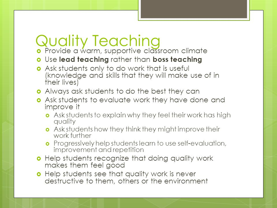 Quality Teaching Provide a warm, supportive classroom climate Use lead teaching rather than boss teaching Ask students only to do work that is useful (knowledge and skills that they will make use of in their lives) Always ask students to do the best they can Ask students to evaluate work they have done and improve it Ask students to explain why they feel their work has high quality Ask students how they think they might improve their work further Progressively help students learn to use self-evaluation, improvement and repetition Help students recognize that doing quality work makes them feel good Help students see that quality work is never destructive to them, others or the environment