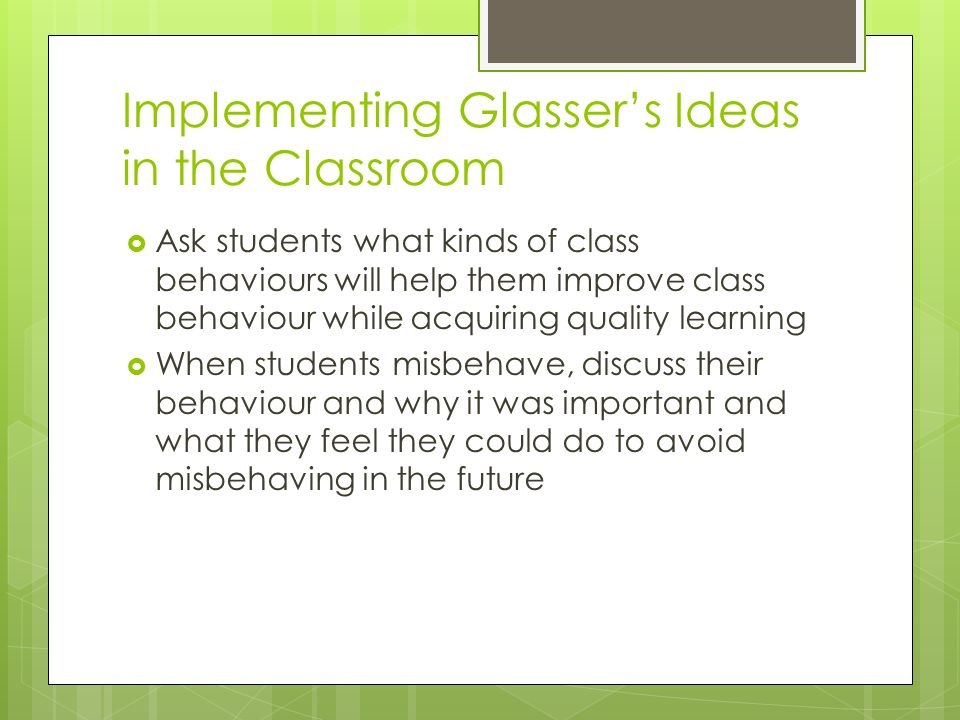 Implementing Glassers Ideas in the Classroom Ask students what kinds of class behaviours will help them improve class behaviour while acquiring quality learning When students misbehave, discuss their behaviour and why it was important and what they feel they could do to avoid misbehaving in the future