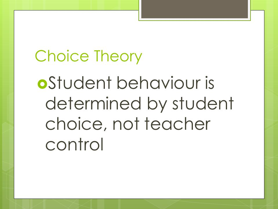 Choice Theory Student behaviour is determined by student choice, not teacher control