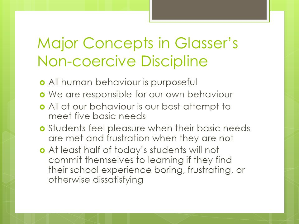 Major Concepts in Glassers Non-coercive Discipline All human behaviour is purposeful We are responsible for our own behaviour All of our behaviour is our best attempt to meet five basic needs Students feel pleasure when their basic needs are met and frustration when they are not At least half of todays students will not commit themselves to learning if they find their school experience boring, frustrating, or otherwise dissatisfying