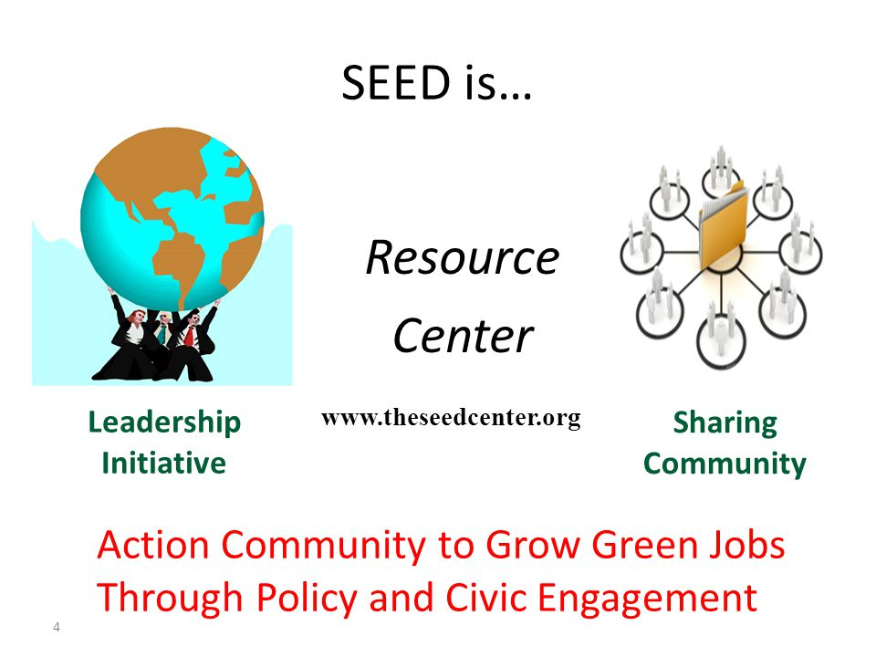 SEED is… 4 Leadership Initiative www.theseedcenter.org Sharing Community Resource Center Action Community to Grow Green Jobs Through Policy and Civic
