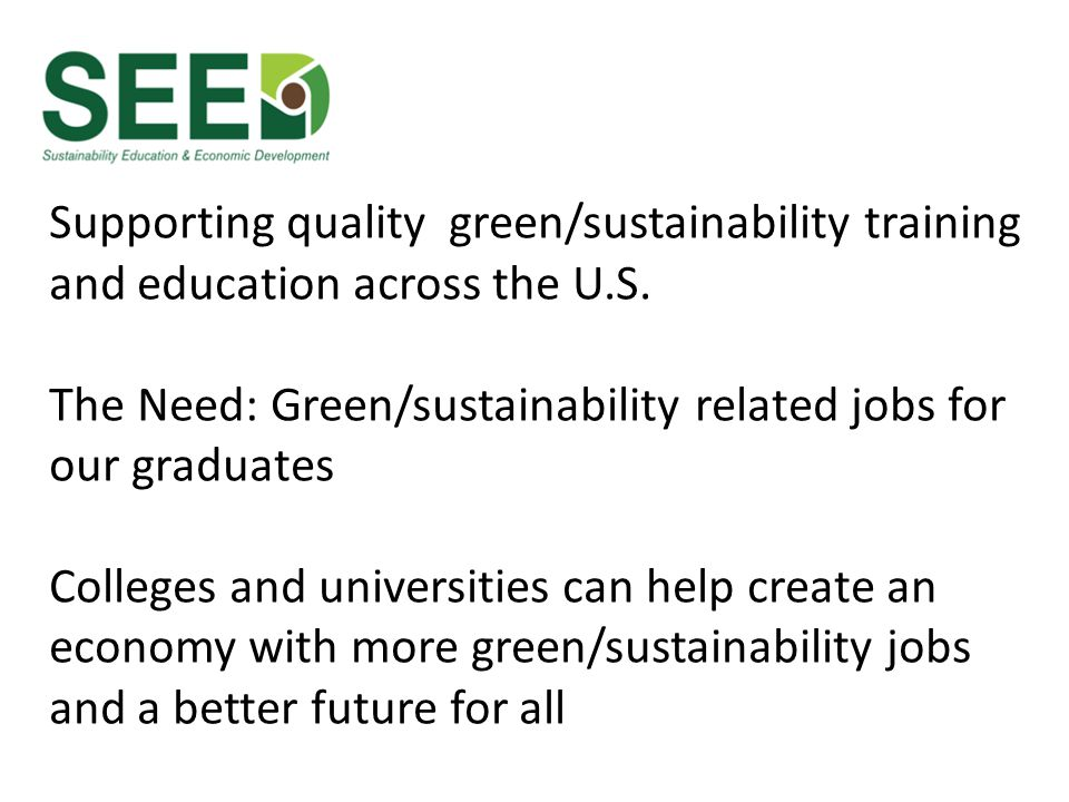 Supporting quality green/sustainability training and education across the U.S. The Need: Green/sustainability related jobs for our graduates Colleges