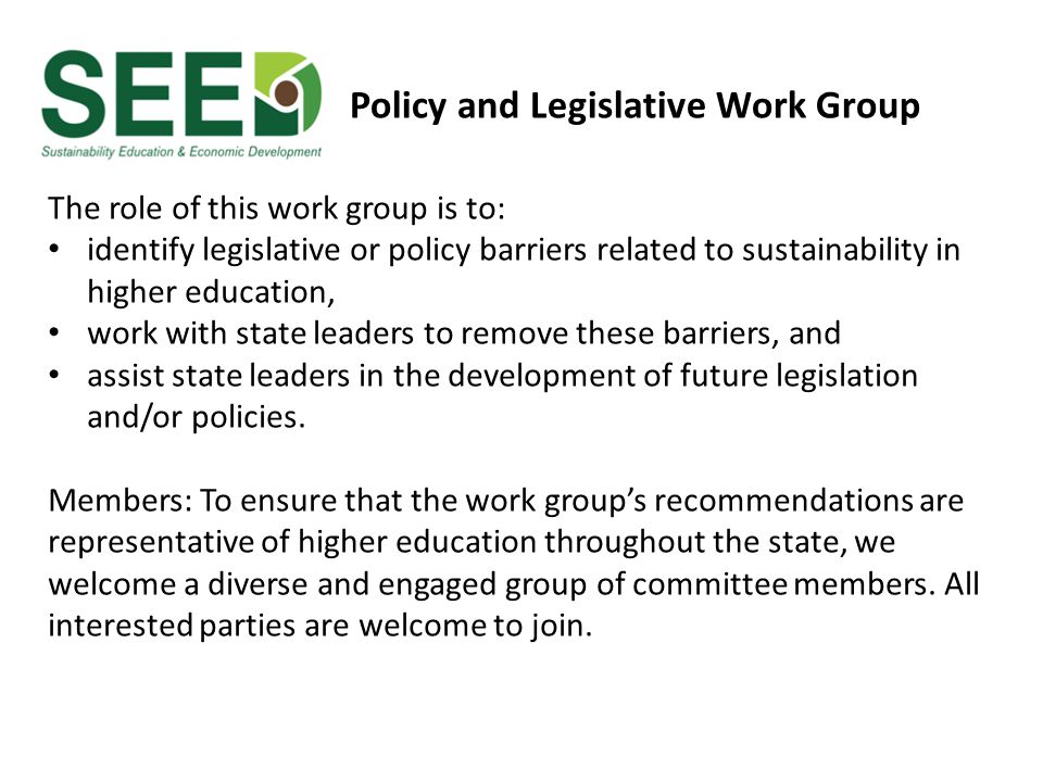 The role of this work group is to: identify legislative or policy barriers related to sustainability in higher education, work with state leaders to r