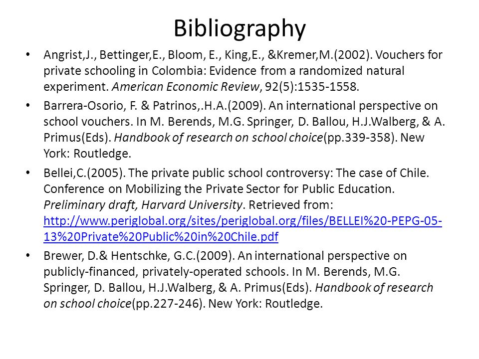Bibliography Angrist,J., Bettinger,E., Bloom, E., King,E., &Kremer,M.(2002). Vouchers for private schooling in Colombia: Evidence from a randomized na