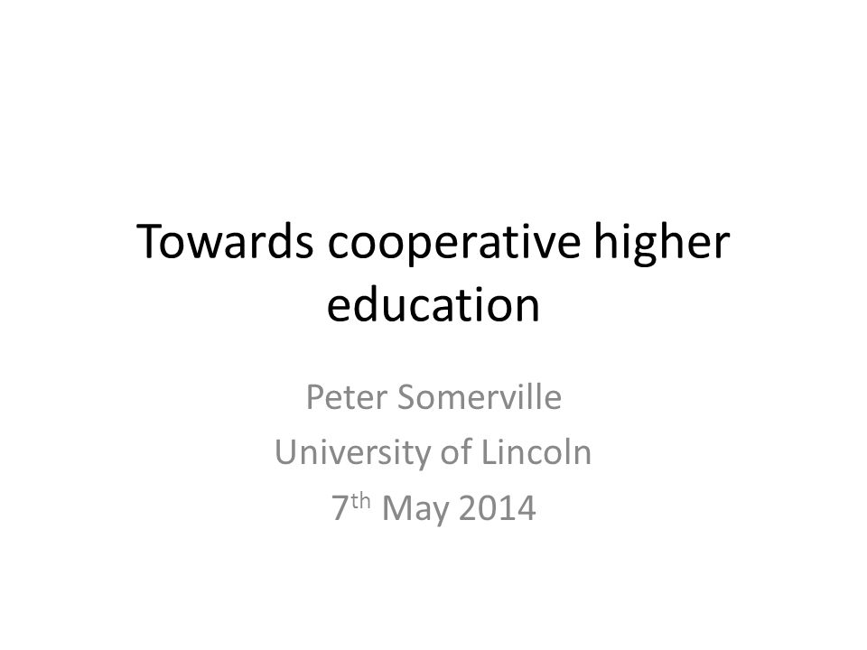 Towards cooperative higher education Peter Somerville University of Lincoln 7 th May 2014