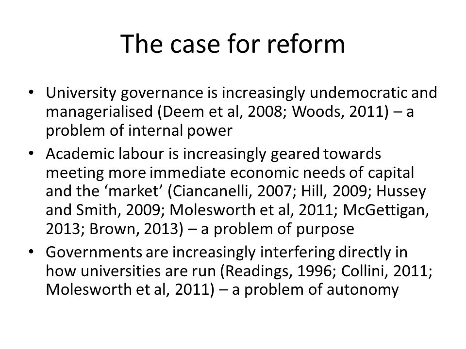 The case for reform University governance is increasingly undemocratic and managerialised (Deem et al, 2008; Woods, 2011) – a problem of internal power Academic labour is increasingly geared towards meeting more immediate economic needs of capital and the market (Ciancanelli, 2007; Hill, 2009; Hussey and Smith, 2009; Molesworth et al, 2011; McGettigan, 2013; Brown, 2013) – a problem of purpose Governments are increasingly interfering directly in how universities are run (Readings, 1996; Collini, 2011; Molesworth et al, 2011) – a problem of autonomy