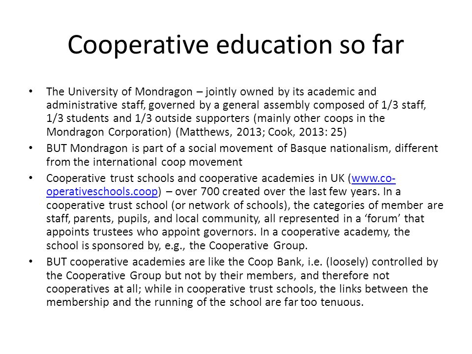 Cooperative education so far The University of Mondragon – jointly owned by its academic and administrative staff, governed by a general assembly composed of 1/3 staff, 1/3 students and 1/3 outside supporters (mainly other coops in the Mondragon Corporation) (Matthews, 2013; Cook, 2013: 25) BUT Mondragon is part of a social movement of Basque nationalism, different from the international coop movement Cooperative trust schools and cooperative academies in UK (  operativeschools.coop) – over 700 created over the last few years.