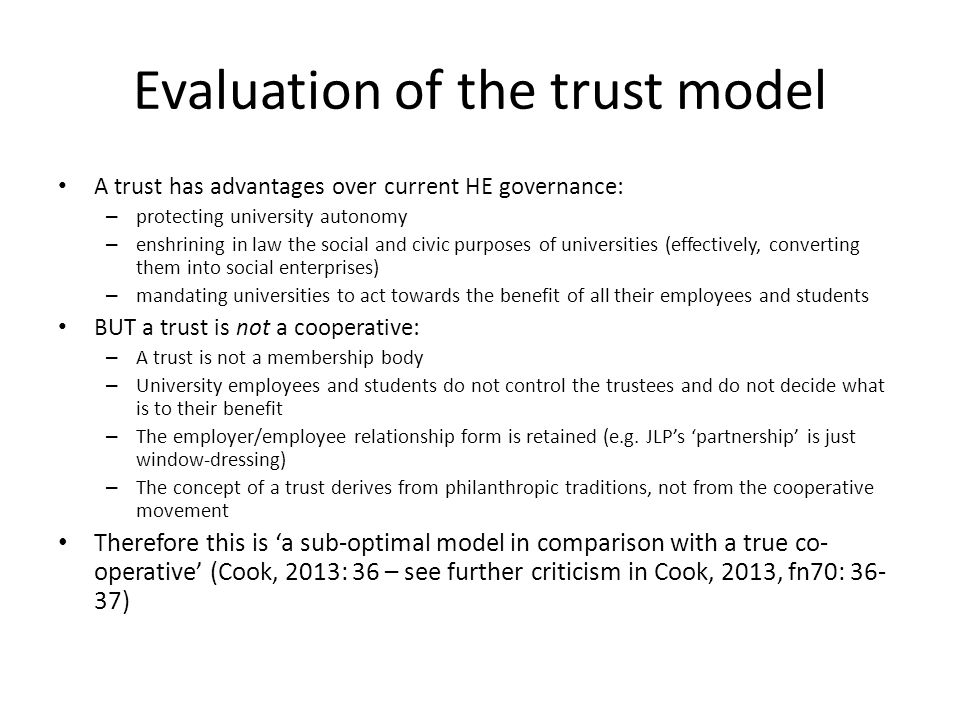 Evaluation of the trust model A trust has advantages over current HE governance: – protecting university autonomy – enshrining in law the social and civic purposes of universities (effectively, converting them into social enterprises) – mandating universities to act towards the benefit of all their employees and students BUT a trust is not a cooperative: – A trust is not a membership body – University employees and students do not control the trustees and do not decide what is to their benefit – The employer/employee relationship form is retained (e.g.