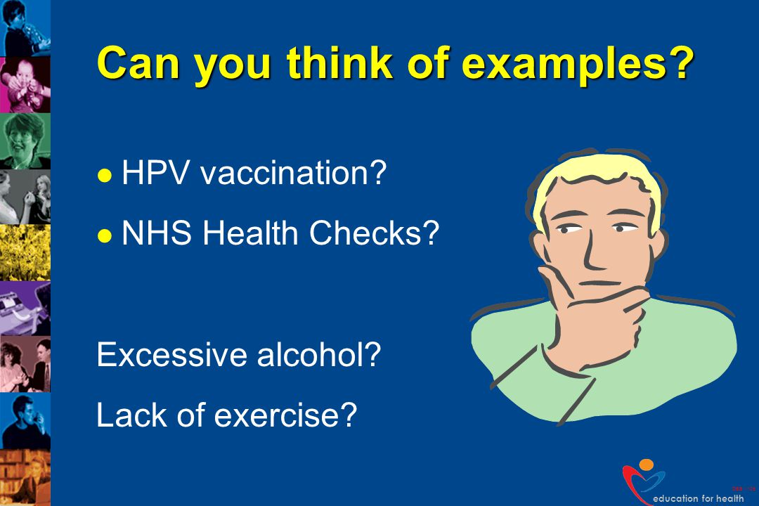 education for health DEB v109 Can you think of examples? HPV vaccination? NHS Health Checks? Excessive alcohol? Lack of exercise?