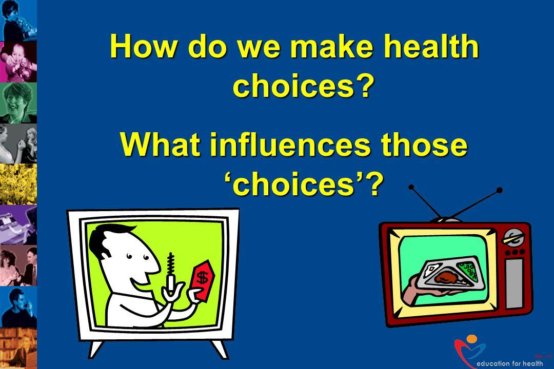 education for health DEB v109 How do we make health choices? What influences those choices?