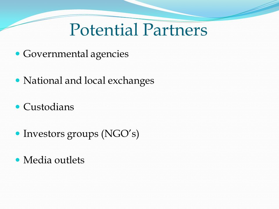 Potential Partners Governmental agencies National and local exchanges Custodians Investors groups (NGOs) Media outlets
