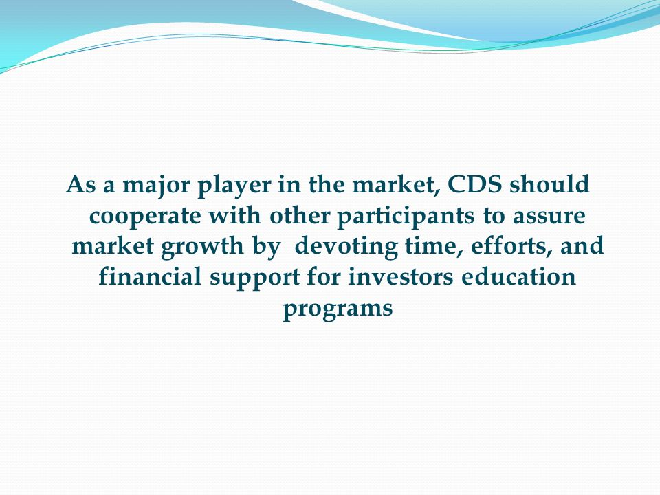 As a major player in the market, CDS should cooperate with other participants to assure market growth by devoting time, efforts, and financial support for investors education programs