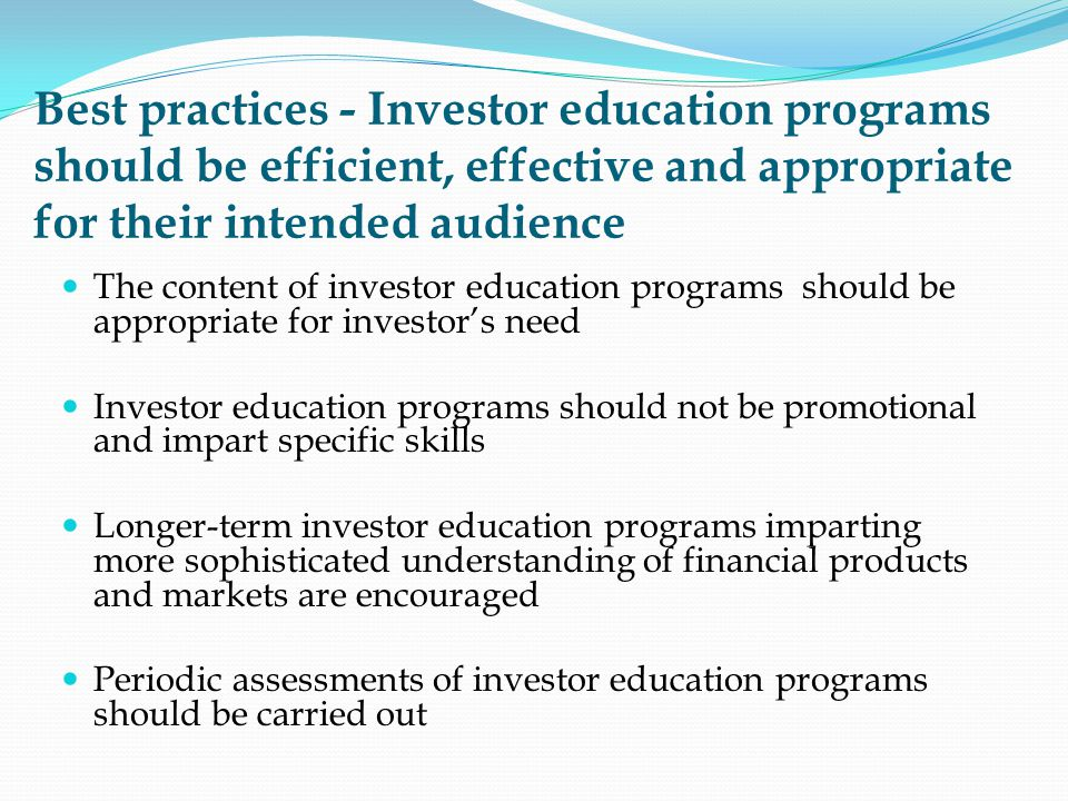 Best practices - Investor education programs should be efficient, effective and appropriate for their intended audience The content of investor education programs should be appropriate for investors need Investor education programs should not be promotional and impart specific skills Longer-term investor education programs imparting more sophisticated understanding of financial products and markets are encouraged Periodic assessments of investor education programs should be carried out
